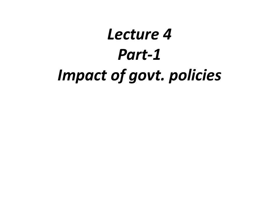 Lecture 4 Part-1 Impact of govt. policies