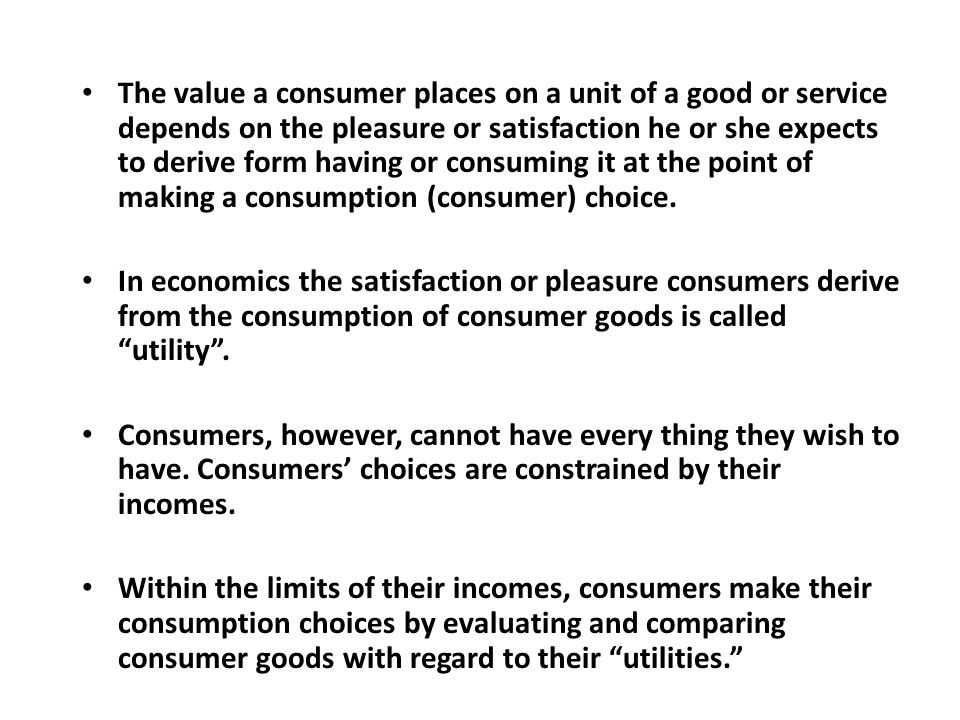 The value a consumer places on a unit of a good or service depends on the pleasure or satisfaction he or she expects to derive form having or consuming it at the point of making a consumption (consumer) choice.