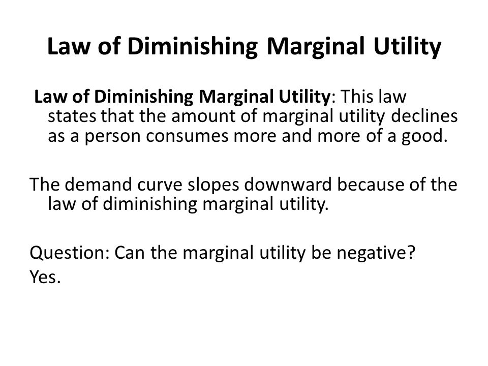 Law of Diminishing Marginal Utility Law of Diminishing Marginal Utility: This law states that the amount of marginal utility declines as a person consumes more and more of a good.