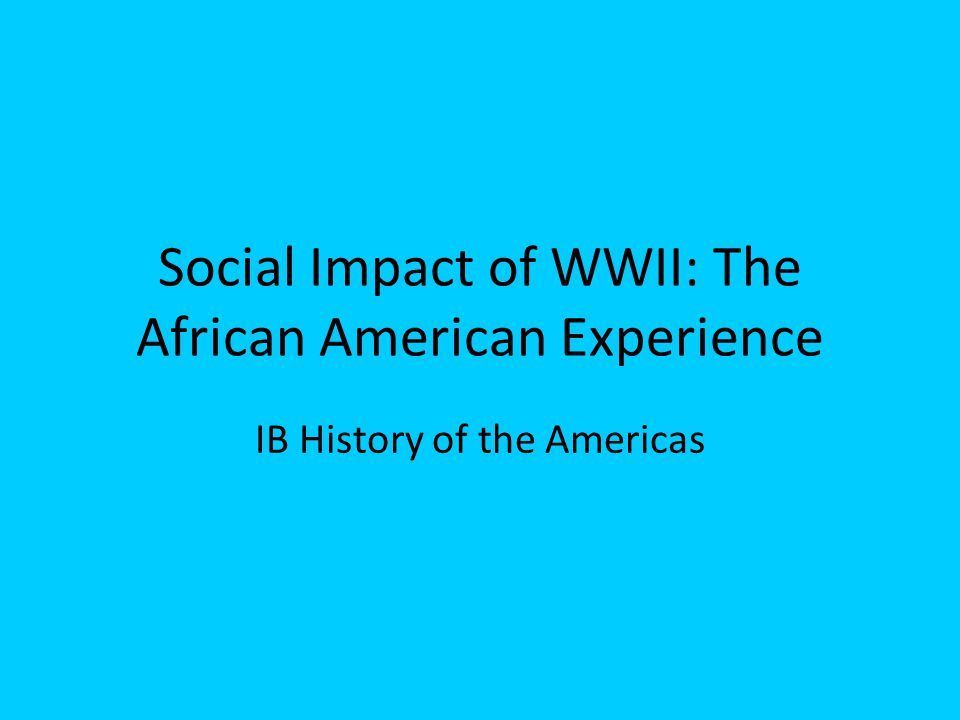 Social Impact of WWII: The African American Experience IB History of the Americas
