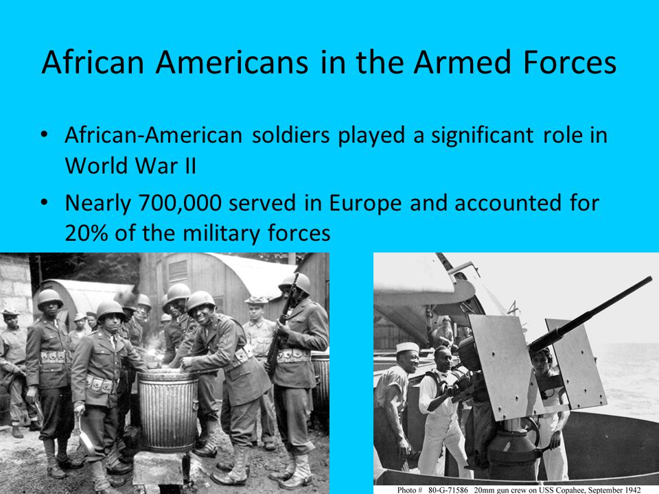 African Americans in the Armed Forces African-American soldiers played a significant role in World War II Nearly 700,000 served in Europe and accounte