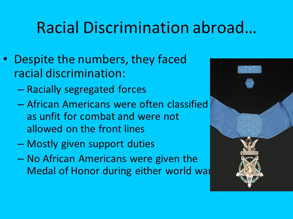 Racial Discrimination abroad… Despite the numbers, they faced racial discrimination: – Racially segregated forces – African Americans were often class