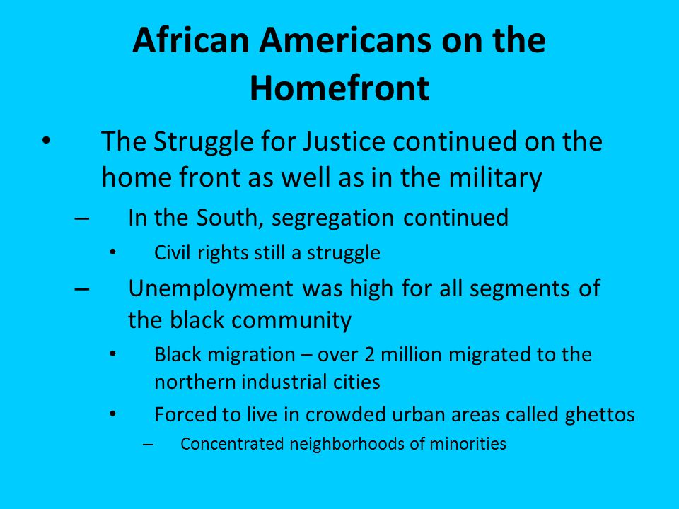 African Americans on the Homefront The Struggle for Justice continued on the home front as well as in the military – In the South, segregation continu