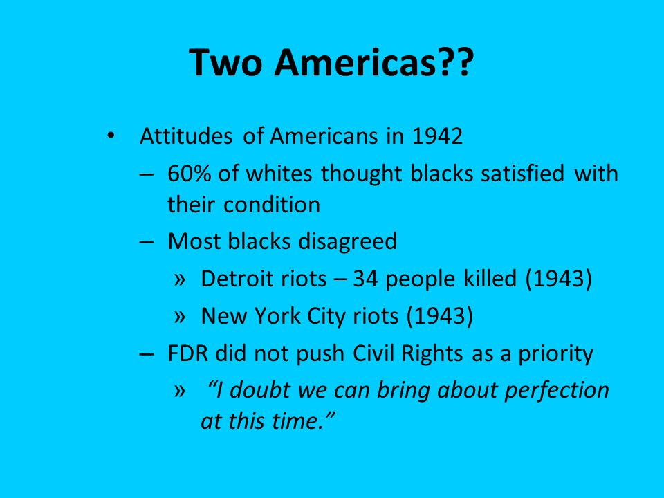 Two Americas?? Attitudes of Americans in 1942 – 60% of whites thought blacks satisfied with their condition – Most blacks disagreed » Detroit riots –