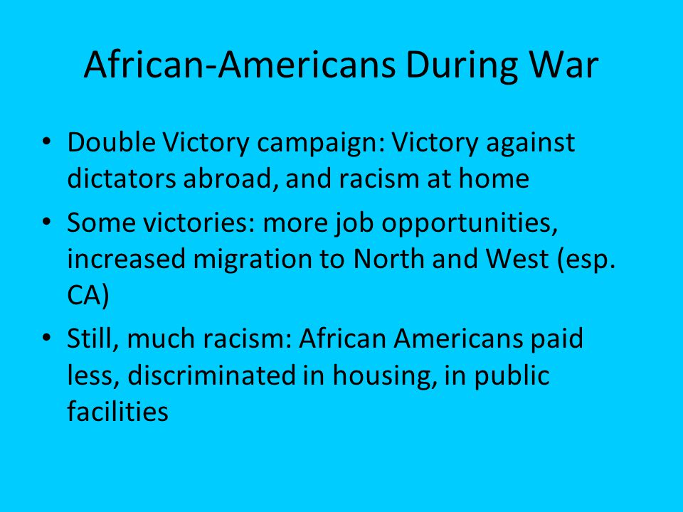African-Americans During War Double Victory campaign: Victory against dictators abroad, and racism at home Some victories: more job opportunities, inc