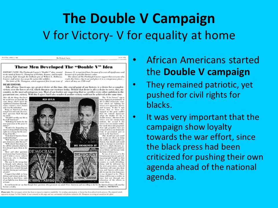 The Double V Campaign V for Victory- V for equality at home African Americans started the Double V campaign They remained patriotic, yet pushed for ci