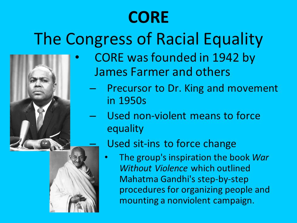 CORE The Congress of Racial Equality CORE was founded in 1942 by James Farmer and others – Precursor to Dr. King and movement in 1950s – Used non-viol