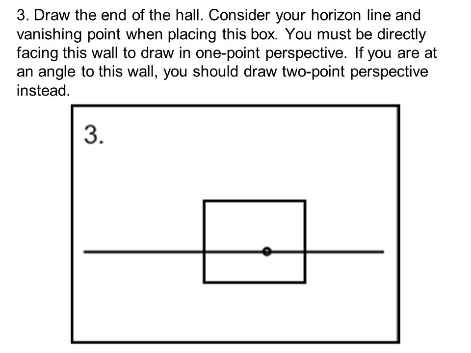 3. Draw the end of the hall. Consider your horizon line and vanishing point when placing this box. You must be directly facing this wall to draw in on