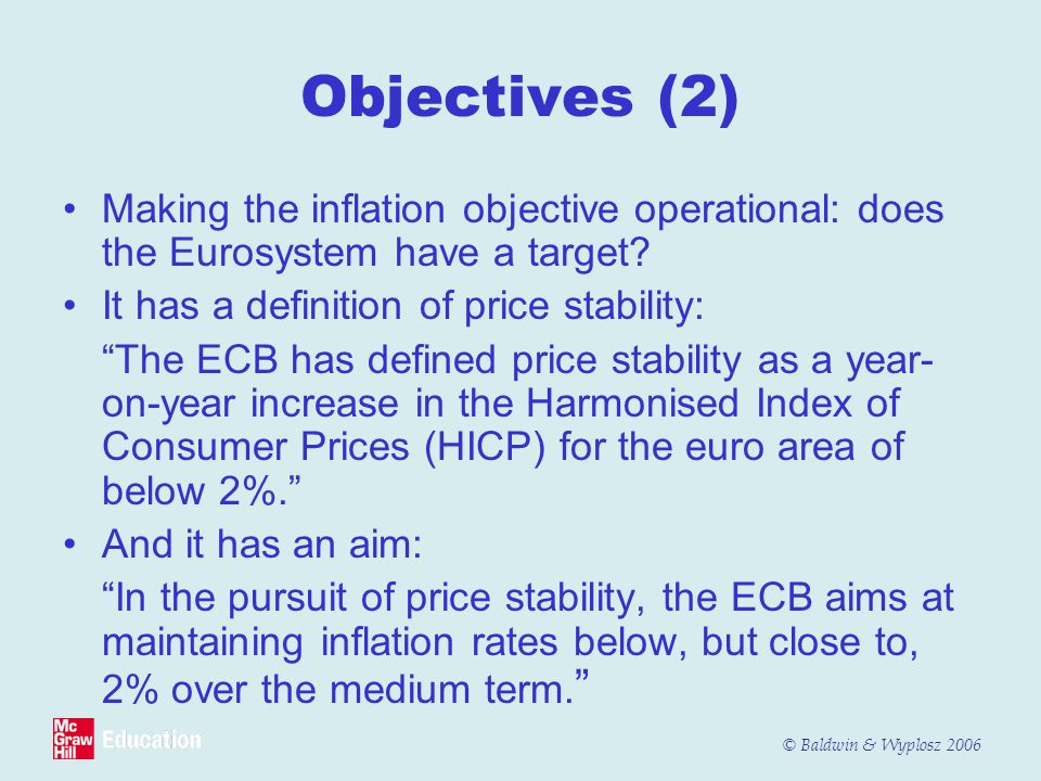 © Baldwin & Wyplosz 2006 Objectives (2) Making the inflation objective operational: does the Eurosystem have a target? It has a definition of price st