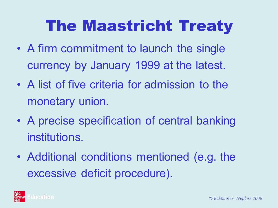 © Baldwin & Wyplosz 2006 The Maastricht Treaty A firm commitment to launch the single currency by January 1999 at the latest. A list of five criteria