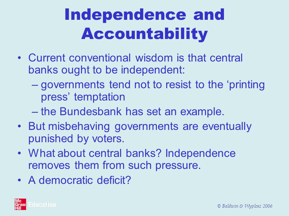 © Baldwin & Wyplosz 2006 Independence and Accountability Current conventional wisdom is that central banks ought to be independent: –governments tend