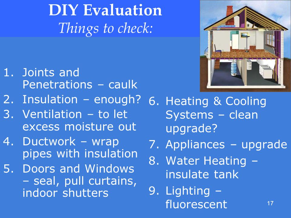 17 DIY Evaluation Things to check: 1.Joints and Penetrations – caulk 2.Insulation – enough.
