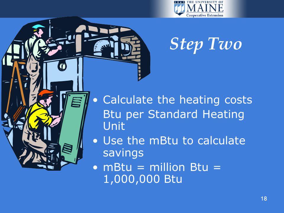18 Step Two Calculate the heating costs Btu per Standard Heating Unit Use the mBtu to calculate savings mBtu = million Btu = 1,000,000 Btu