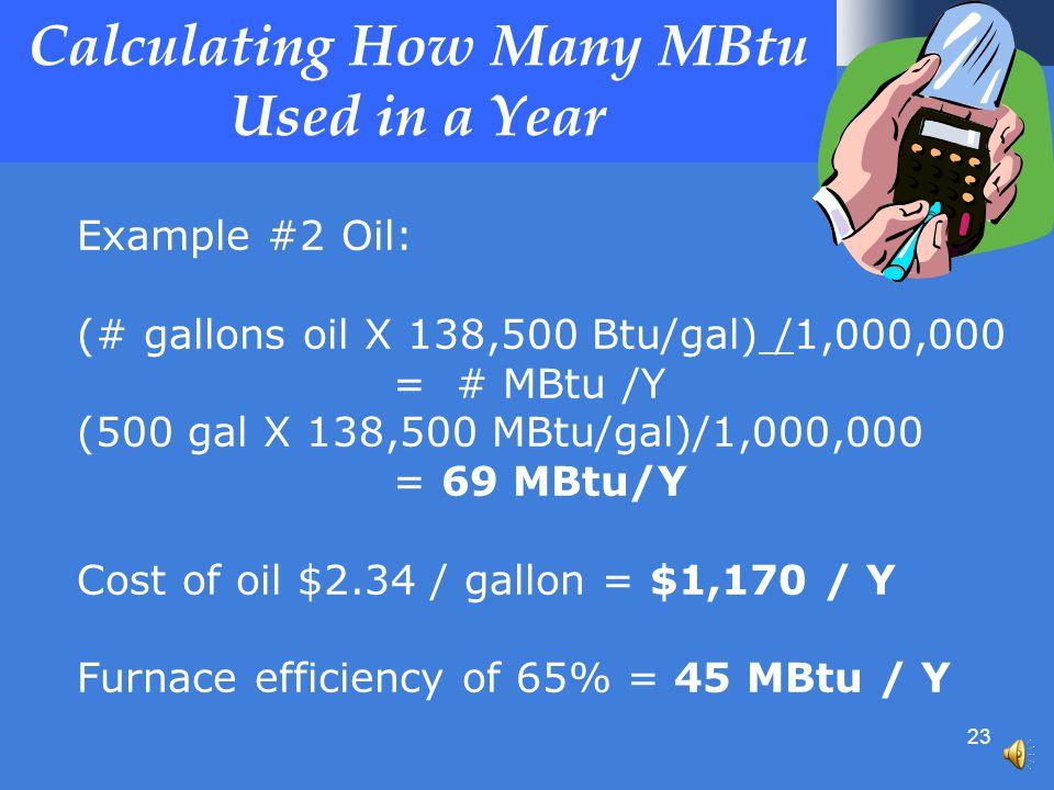 23 Calculating How Many MBtu Used in a Year Example #2 Oil: (# gallons oil X 138,500 Btu/gal) /1,000,000 = # MBtu /Y (500 gal X 138,500 MBtu/gal)/1,000,000 = 69 MBtu/Y Cost of oil $2.34 / gallon = $1,170 / Y Furnace efficiency of 65% = 45 MBtu / Y