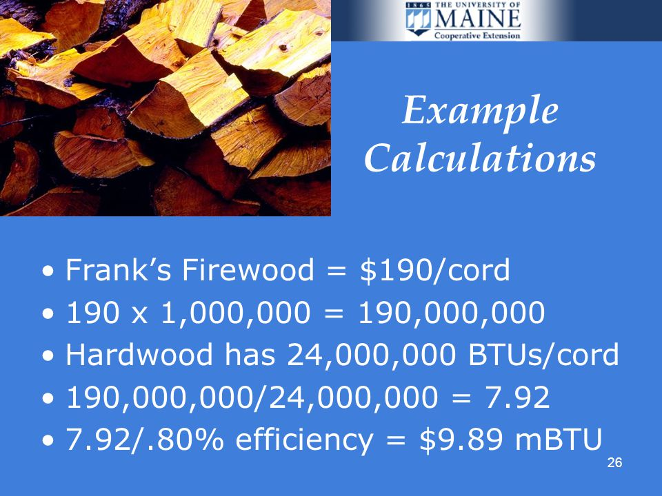 26 Example Calculations Franks Firewood = $190/cord 190 x 1,000,000 = 190,000,000 Hardwood has 24,000,000 BTUs/cord 190,000,000/24,000,000 = 7.92 7.92/.80% efficiency = $9.89 mBTU