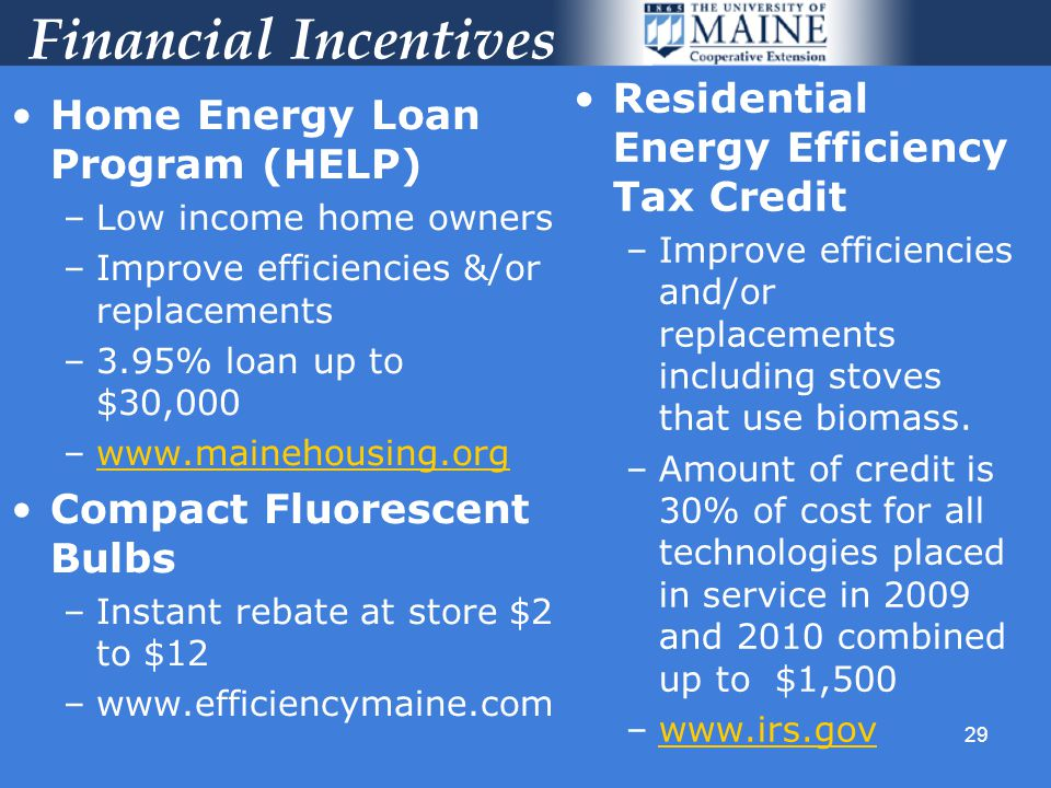 29 Financial Incentives Home Energy Loan Program (HELP) –Low income home owners –Improve efficiencies &/or replacements –3.95% loan up to $30,000 –www.mainehousing.orgwww.mainehousing.org Compact Fluorescent Bulbs –Instant rebate at store $2 to $12 –www.efficiencymaine.com Residential Energy Efficiency Tax Credit –Improve efficiencies and/or replacements including stoves that use biomass.
