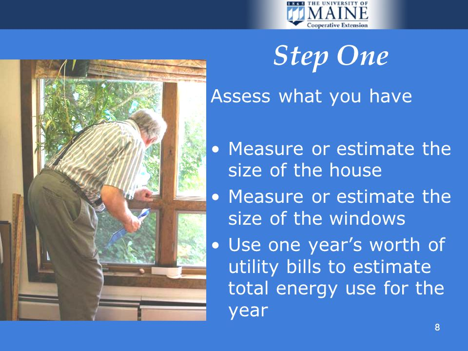 8 Step One Assess what you have Measure or estimate the size of the house Measure or estimate the size of the windows Use one years worth of utility bills to estimate total energy use for the year