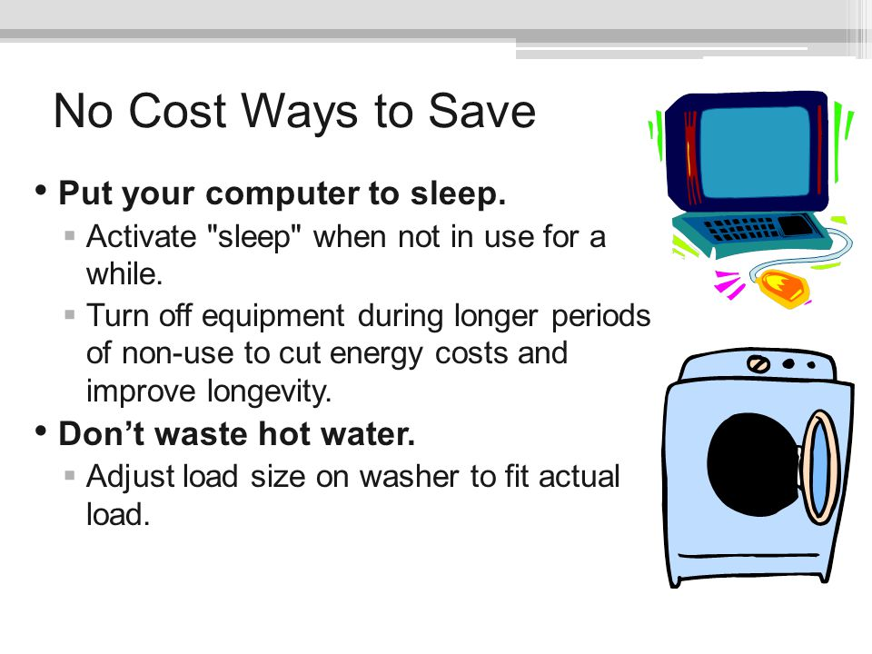 No Cost Ways to Save Put your computer to sleep. Activate