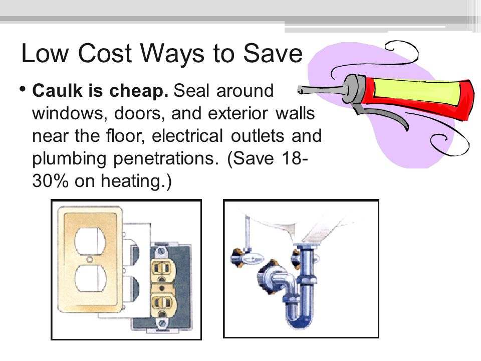 Low Cost Ways to Save Caulk is cheap. Seal around windows, doors, and exterior walls near the floor, electrical outlets and plumbing penetrations. (Sa
