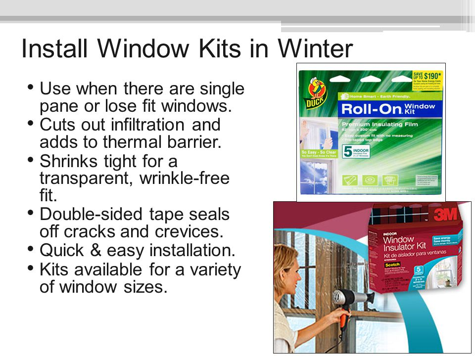Install Window Kits in Winter Use when there are single pane or lose fit windows. Cuts out infiltration and adds to thermal barrier. Shrinks tight for