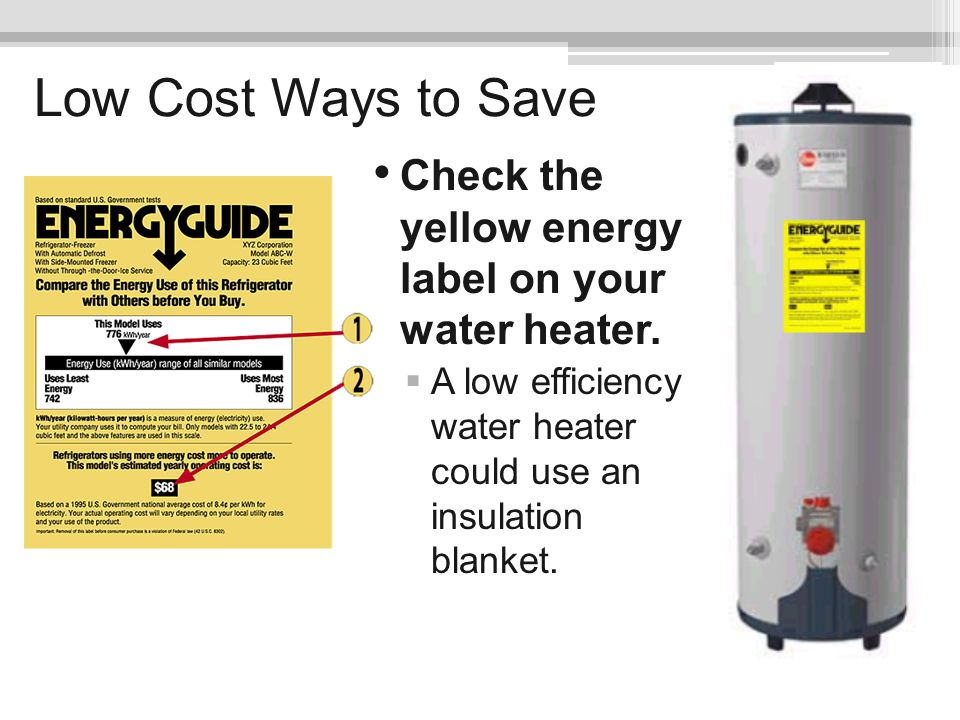Low Cost Ways to Save Check the yellow energy label on your water heater. A low efficiency water heater could use an insulation blanket.
