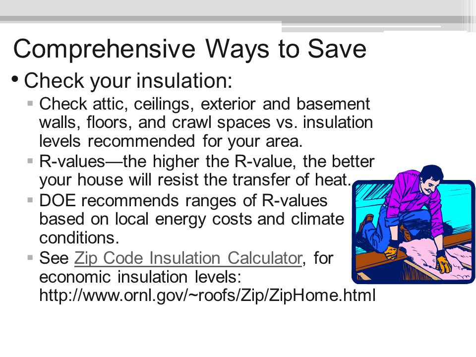 Comprehensive Ways to Save Check your insulation: Check attic, ceilings, exterior and basement walls, floors, and crawl spaces vs. insulation levels r