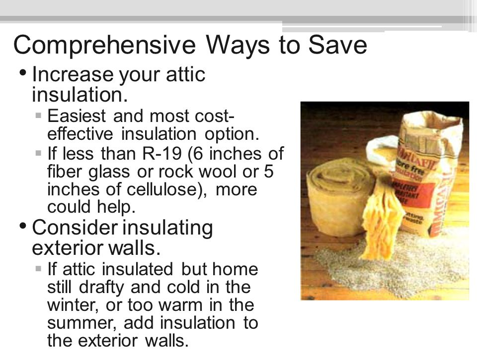 Comprehensive Ways to Save Increase your attic insulation. Easiest and most cost- effective insulation option. If less than R-19 (6 inches of fiber gl