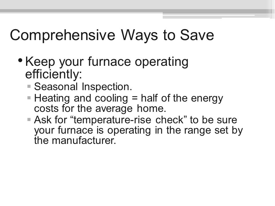 Comprehensive Ways to Save Keep your furnace operating efficiently: Seasonal Inspection. Heating and cooling = half of the energy costs for the averag