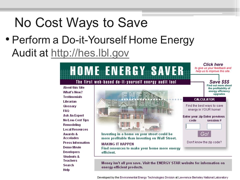 No Cost Ways to Save Perform a Do-it-Yourself Home Energy Audit at http://hes.lbl.govhttp://hes.lbl.gov