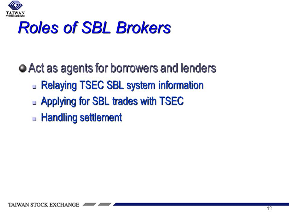 12 Roles of SBL Brokers Act as agents for borrowers and lenders Relaying TSEC SBL system information Relaying TSEC SBL system information Applying for SBL trades with TSEC Applying for SBL trades with TSEC Handling settlement Handling settlement