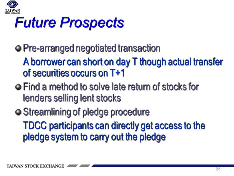 23 Future Prospects Pre-arranged negotiated transaction A borrower can short on day T though actual transfer of securities occurs on T+1 A borrower can short on day T though actual transfer of securities occurs on T+1 Find a method to solve late return of stocks for lenders selling lent stocks Streamlining of pledge procedure TDCC participants can directly get access to the pledge system to carry out the pledge
