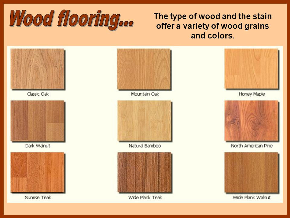 The type of wood and the stain offer a variety of wood grains and colors.
