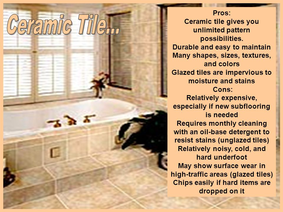 Pros: Ceramic tile gives you unlimited pattern possibilities. Durable and easy to maintain Many shapes, sizes, textures, and colors Glazed tiles are i