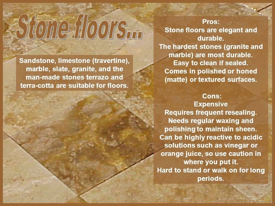 Pros: Stone floors are elegant and durable. The hardest stones (granite and marble) are most durable. Easy to clean if sealed. Comes in polished or ho