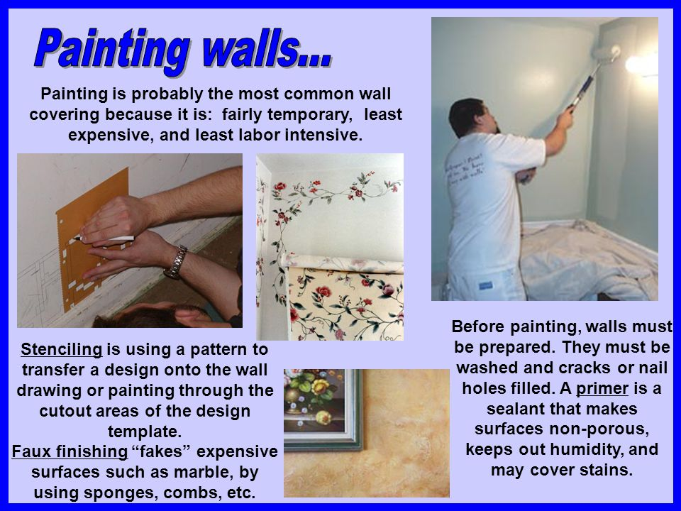 Painting is probably the most common wall covering because it is: fairly temporary, least expensive, and least labor intensive. Stenciling is using a