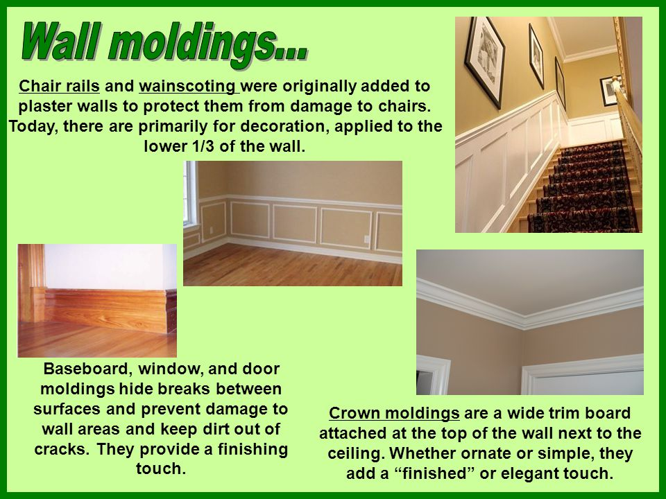 Chair rails and wainscoting were originally added to plaster walls to protect them from damage to chairs. Today, there are primarily for decoration, a