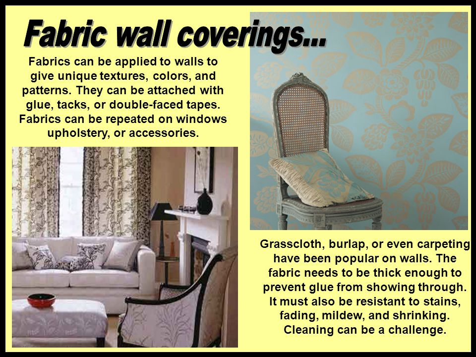 Fabrics can be applied to walls to give unique textures, colors, and patterns. They can be attached with glue, tacks, or double-faced tapes. Fabrics c