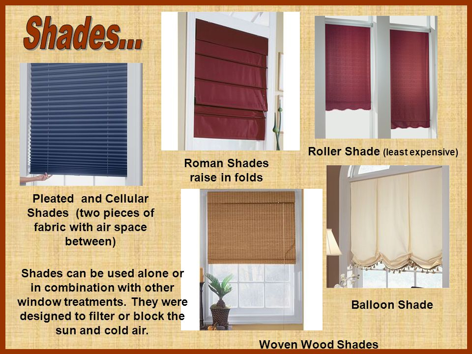 Pleated and Cellular Shades (two pieces of fabric with air space between) Roman Shades raise in folds Roller Shade (least expensive) Balloon Shade Wov