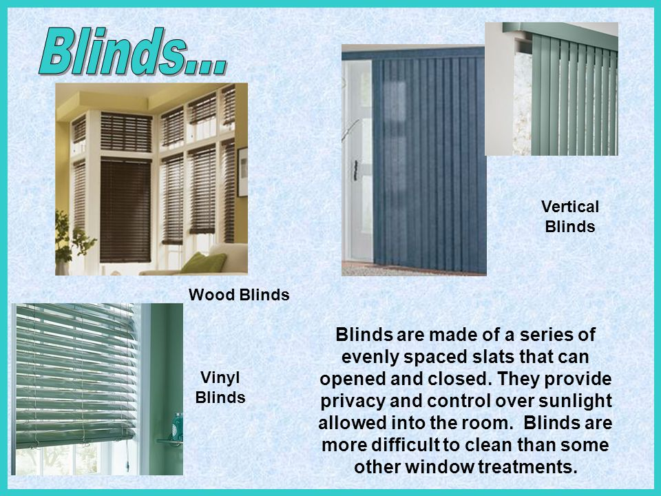 Wood Blinds Vertical Blinds Vinyl Blinds Blinds are made of a series of evenly spaced slats that can opened and closed. They provide privacy and contr