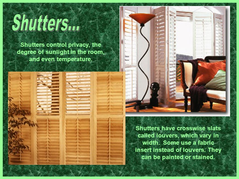 Shutters control privacy, the degree of sunlight in the room, and even temperature. Shutters have crosswise slats called louvers, which vary in width.