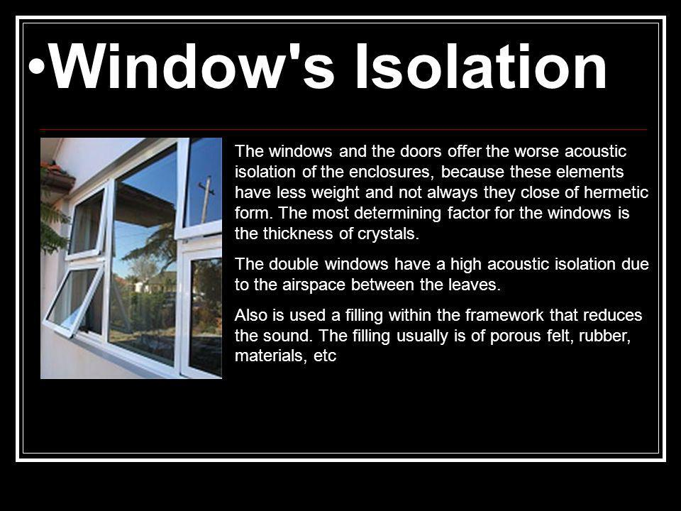 Window s Isolation The windows and the doors offer the worse acoustic isolation of the enclosures, because these elements have less weight and not always they close of hermetic form.