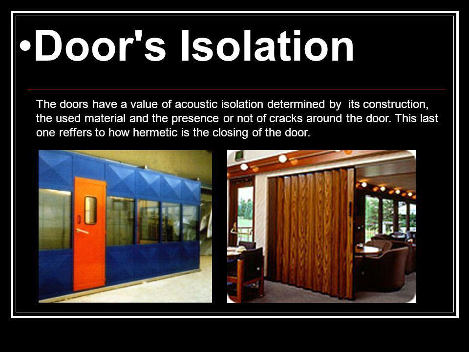 Door s Isolation The doors have a value of acoustic isolation determined by its construction, the used material and the presence or not of cracks around the door.