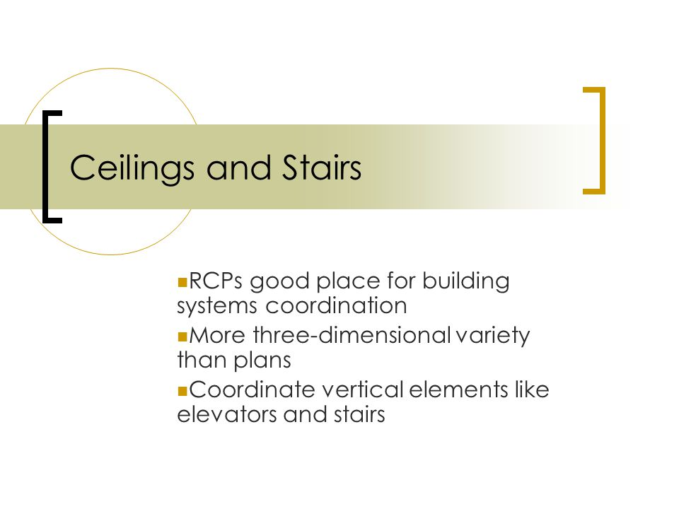 Ceilings and Stairs RCPs good place for building systems coordination More three-dimensional variety than plans Coordinate vertical elements like elevators and stairs