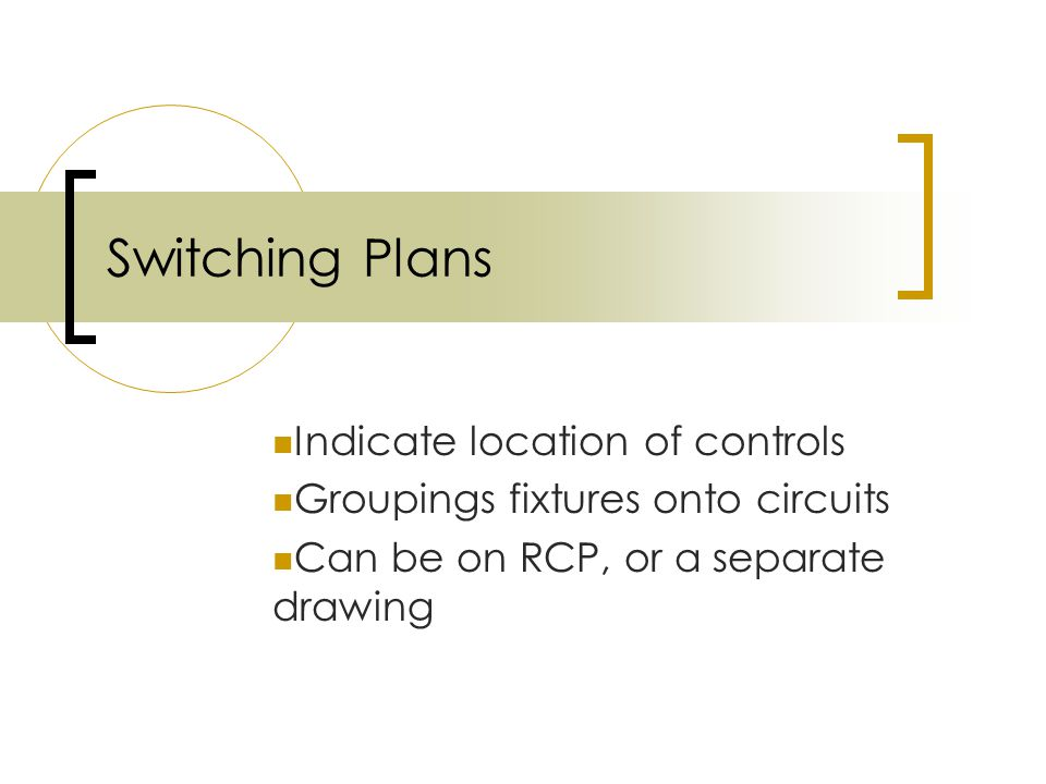 Switching Plans Indicate location of controls Groupings fixtures onto circuits Can be on RCP, or a separate drawing