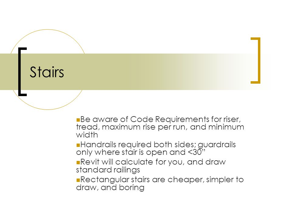 Stairs Be aware of Code Requirements for riser, tread, maximum rise per run, and minimum width Handrails required both sides; guardrails only where stair is open and <30 Revit will calculate for you, and draw standard railings Rectangular stairs are cheaper, simpler to draw, and boring