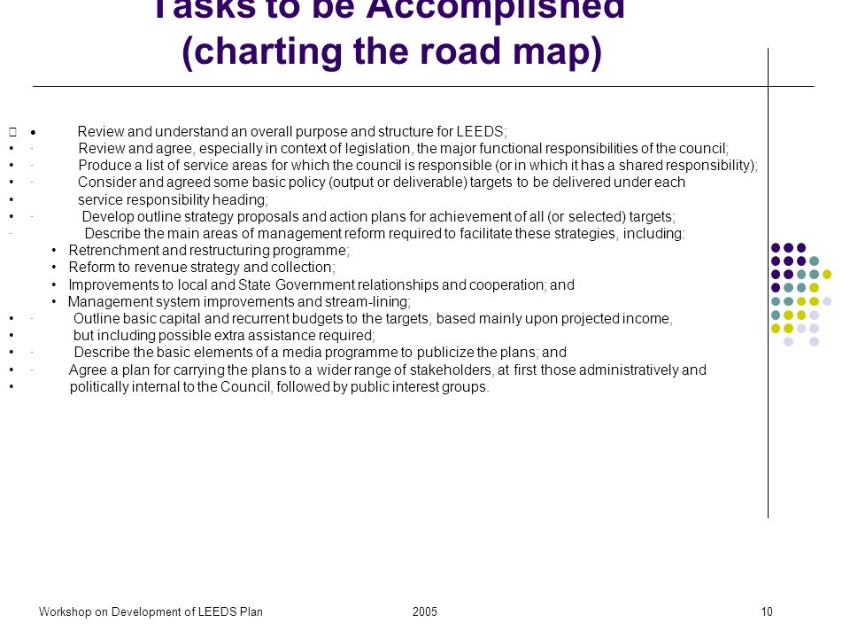 2005Workshop on Development of LEEDS Plan10 Tasks to be Accomplished (charting the road map) Review and understand an overall purpose and structure for LEEDS; · Review and agree, especially in context of legislation, the major functional responsibilities of the council; · Produce a list of service areas for which the council is responsible (or in which it has a shared responsibility); · Consider and agreed some basic policy (output or deliverable) targets to be delivered under each service responsibility heading; · Develop outline strategy proposals and action plans for achievement of all (or selected) targets; · Describe the main areas of management reform required to facilitate these strategies, including: Retrenchment and restructuring programme; Reform to revenue strategy and collection; Improvements to local and State Government relationships and cooperation; and Management system improvements and stream-lining; · Outline basic capital and recurrent budgets to the targets, based mainly upon projected income, but including possible extra assistance required; · Describe the basic elements of a media programme to publicize the plans; and · Agree a plan for carrying the plans to a wider range of stakeholders, at first those administratively and politically internal to the Council, followed by public interest groups.