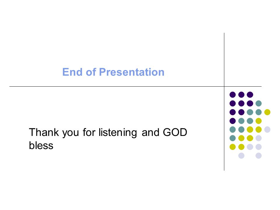 End of Presentation Thank you for listening and GOD bless