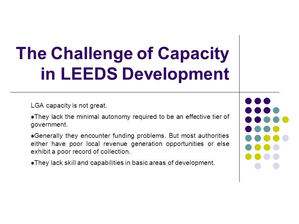 The Challenge of Capacity in LEEDS Development LGA capacity is not great. They lack the minimal autonomy required to be an effective tier of governmen