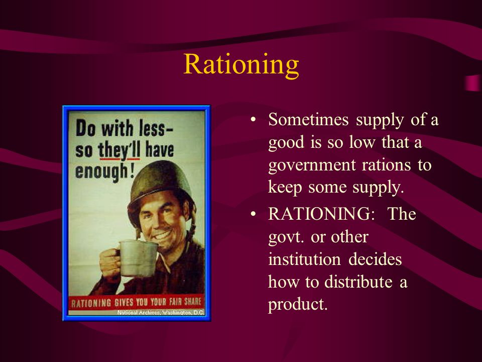 Rationing Sometimes supply of a good is so low that a government rations to keep some supply. RATIONING: The govt. or other institution decides how to