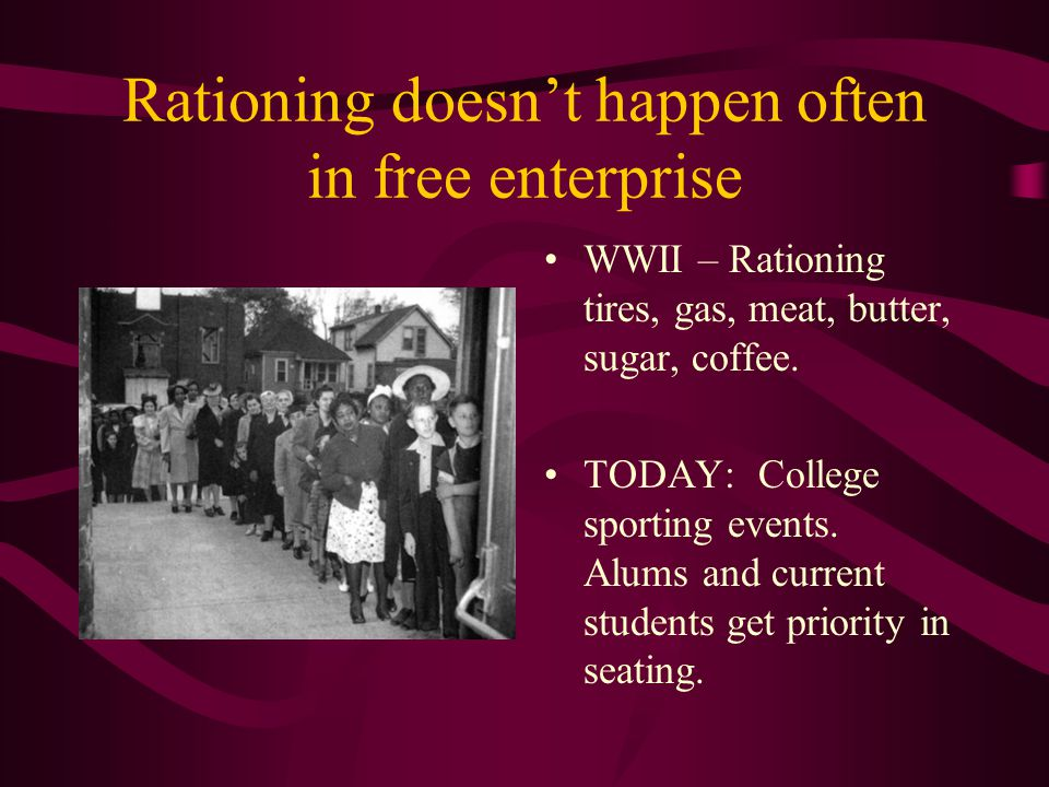 Rationing doesnt happen often in free enterprise WWII – Rationing tires, gas, meat, butter, sugar, coffee. TODAY: College sporting events. Alums and c